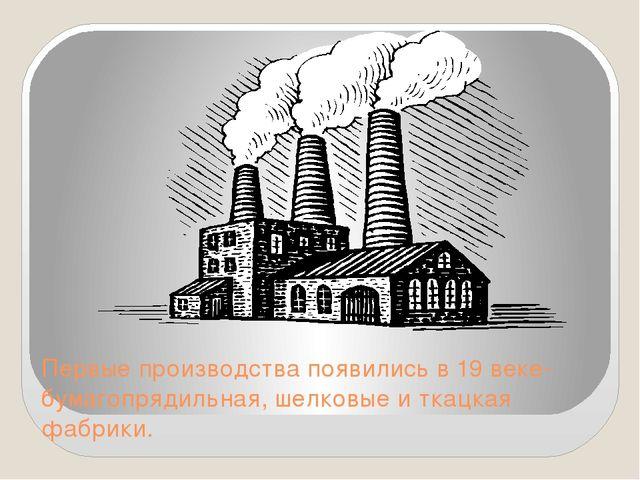 Первые производства появились в 19 веке-бумагопрядильная, шелковые и ткацкая...