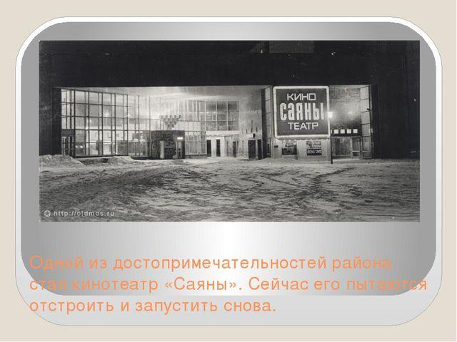 Одной из достопримечательностей района стал кинотеатр «Саяны». Сейчас его пыт...
