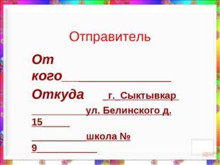Отправитель От кого____________________ Откуда _г._Сыктывкар ул. Белинского д