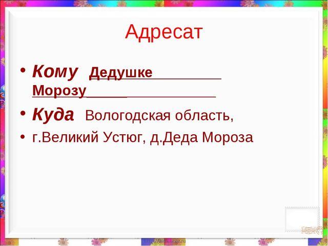 Адресат Кому Дедушке Морозу________________ Куда Вологодская область, г.Вели...