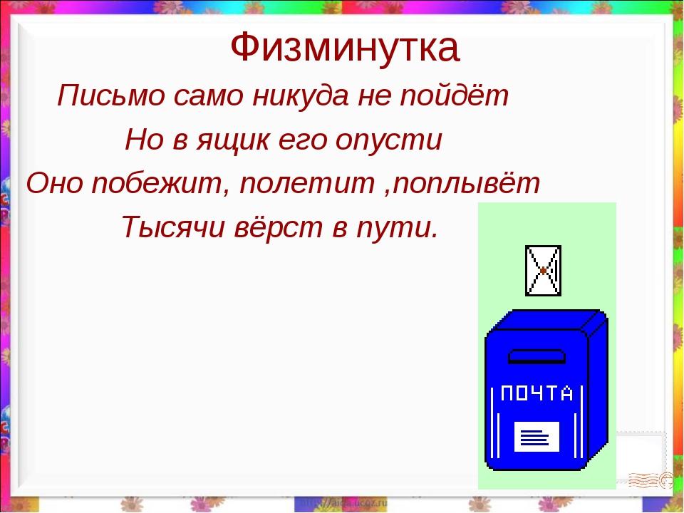Физминутка Письмо само никуда не пойдёт Но в ящик его опусти Оно побежит, пол...