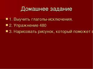 Домашнее задание 1. Выучить глаголы-исключения. 2. Упражнение 480 3. Нарисова