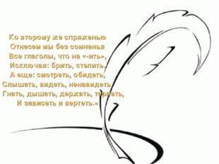 Ко второму же спряженью Отнесем мы без сомненья Все глаголы, что на «-ить», И