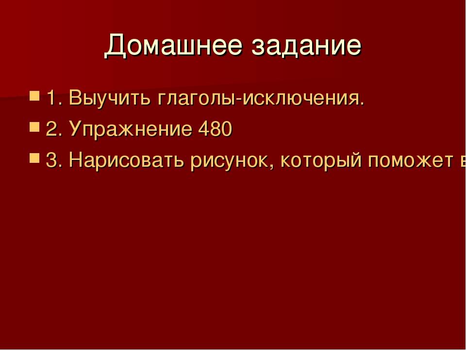 Домашнее задание 1. Выучить глаголы-исключения. 2. Упражнение 480 3. Нарисова...