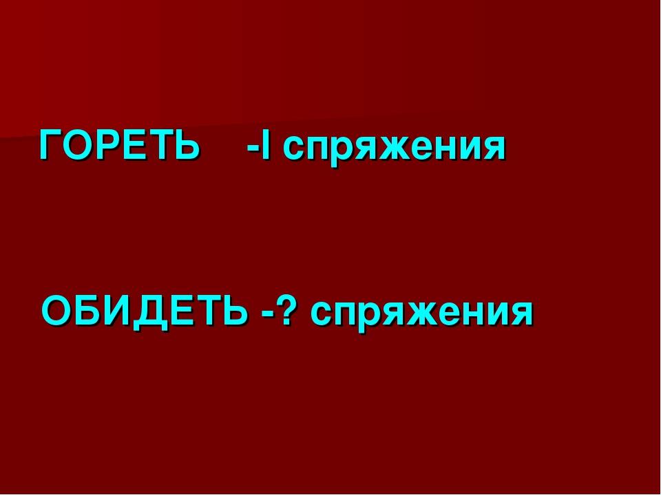 ГОРЕТЬ -I спряжения ОБИДЕТЬ -? спряжения