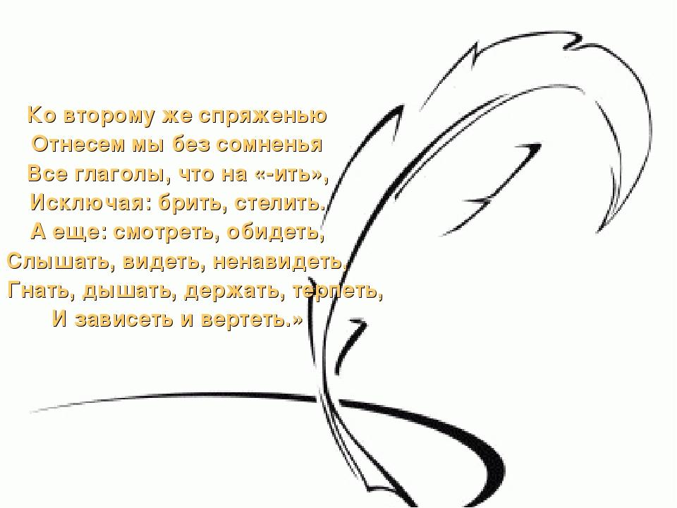 Ко второму же спряженью Отнесем мы без сомненья Все глаголы, что на «-ить», И...