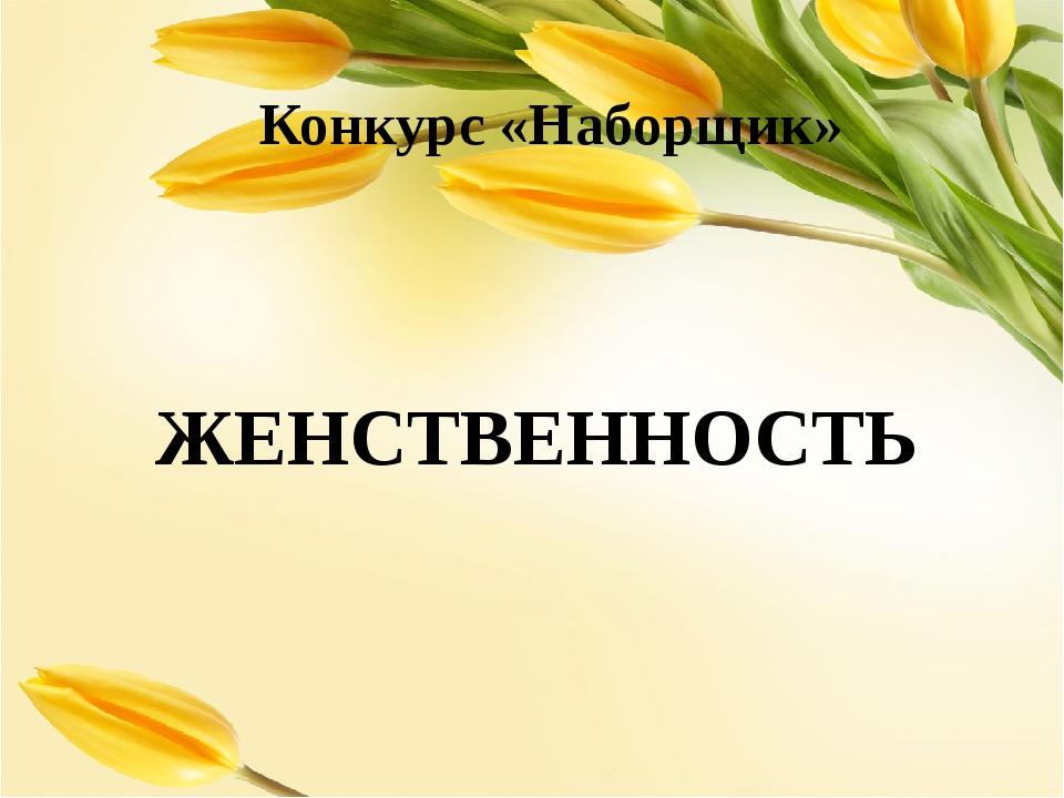 Конкурс «Наборщик» ЖЕНСТВЕННОСТЬ