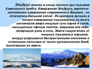 Эльбрус возник в конце неогена при подъёме Кавказского хребта. Извержение Эл