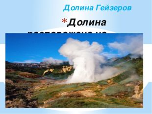 Долина расположена на полуострове Камчатка и состоит из сотен живых гейзеров.