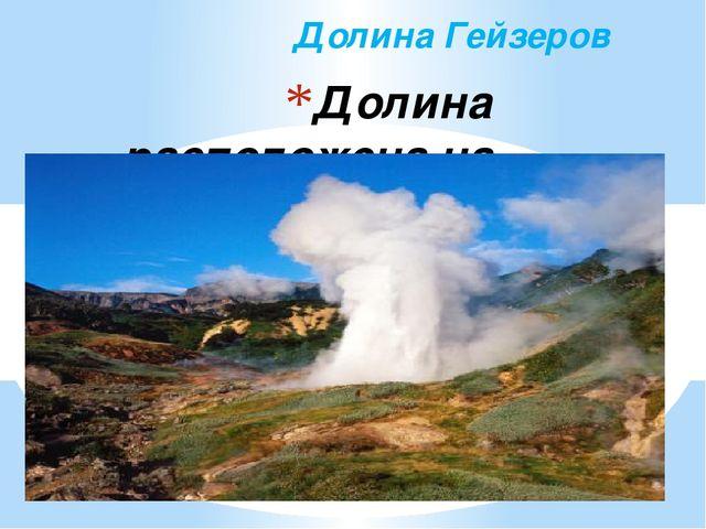 Долина расположена на полуострове Камчатка и состоит из сотен живых гейзеров....