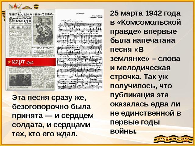 25 марта 1942 года в «Комсомольской правде» впервые была напечатана песня «В...
