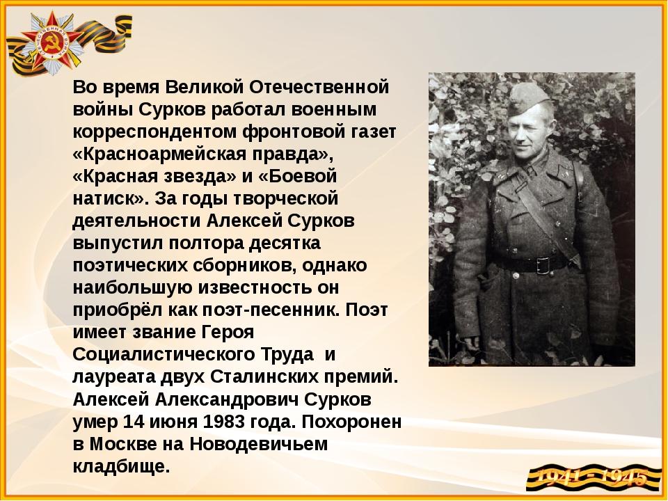 Во время Великой Отечественной войны Сурков работал военным корреспондентом ф...