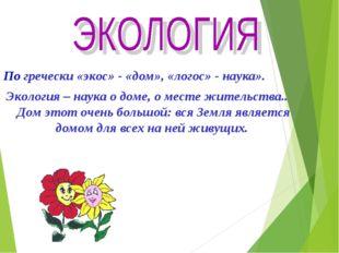 По гречески «экос» - «дом», «логос» - наука». Экология – наука о доме, о мес