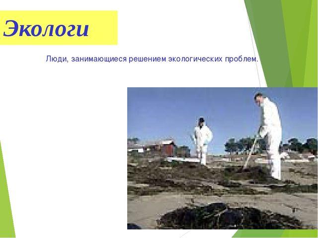 Экологи Люди, занимающиеся решением экологических проблем.