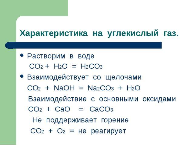 Характеристика на углекислый газ. Растворим в воде  СО2 + Н2О = Н2СО3 Взаимо...