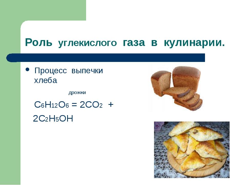 Роль углекислого газа в кулинарии. Процесс выпечки хлеба дрожжи С6Н12О6 = 2СО...