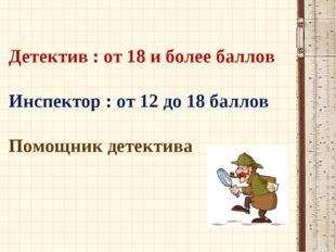 Детектив : от 18 и более баллов Инспектор : от 12 до 18 баллов Помощник детек