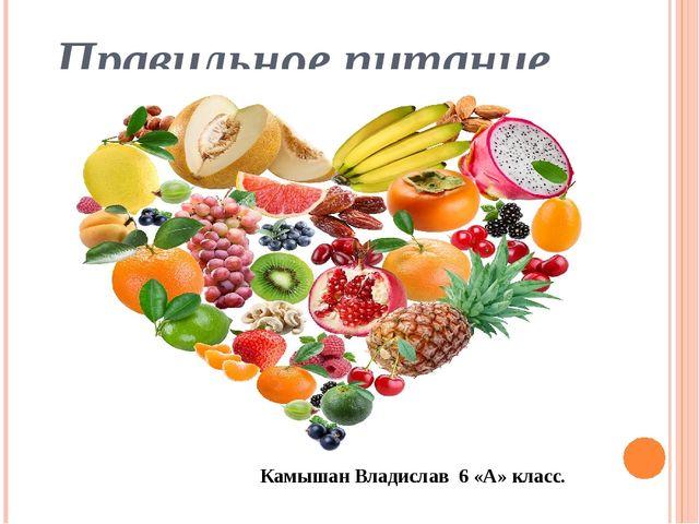 Правильное питание. Камышан Владислав 6 «А» класс.