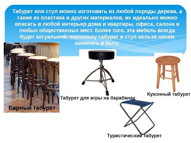 Табурет или стул можно изготовить из любой породы дерева, а также из пластика...