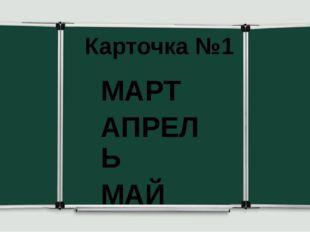 Карточка №1 МАРТ АПРЕЛЬ МАЙ
