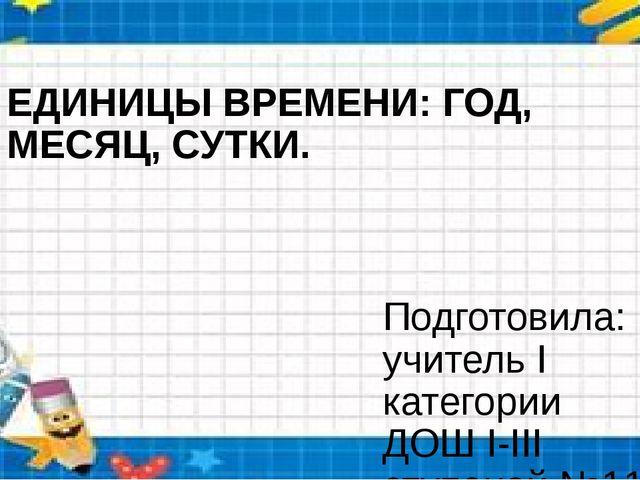 ЕДИНИЦЫ ВРЕМЕНИ: ГОД, МЕСЯЦ, СУТКИ. Подготовила: учитель I категории ДОШ I-II...