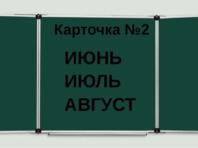 Карточка №2 ИЮНЬ ИЮЛЬ АВГУСТ