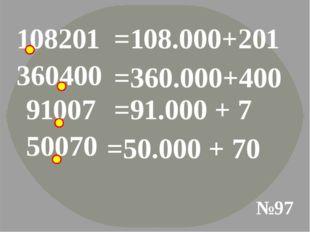 108201 №97 =108.000+201 360400 =360.000+400 91007 =91.000 + 7 50070 =50.000 +