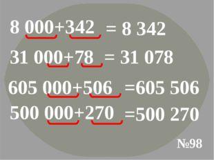 №98 8 000+342 = 8 342 31 000+78 = 31 078 605 000+506 =605 506 500 000+270 =50