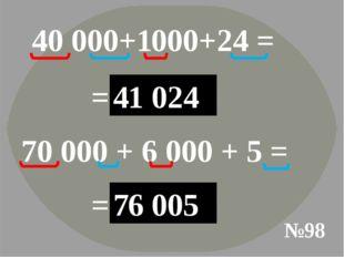 №98 40 000+1000+24 = =40 000 1 000 24 41 024 70 000 + 6 000 + 5 = =70 000 6 0