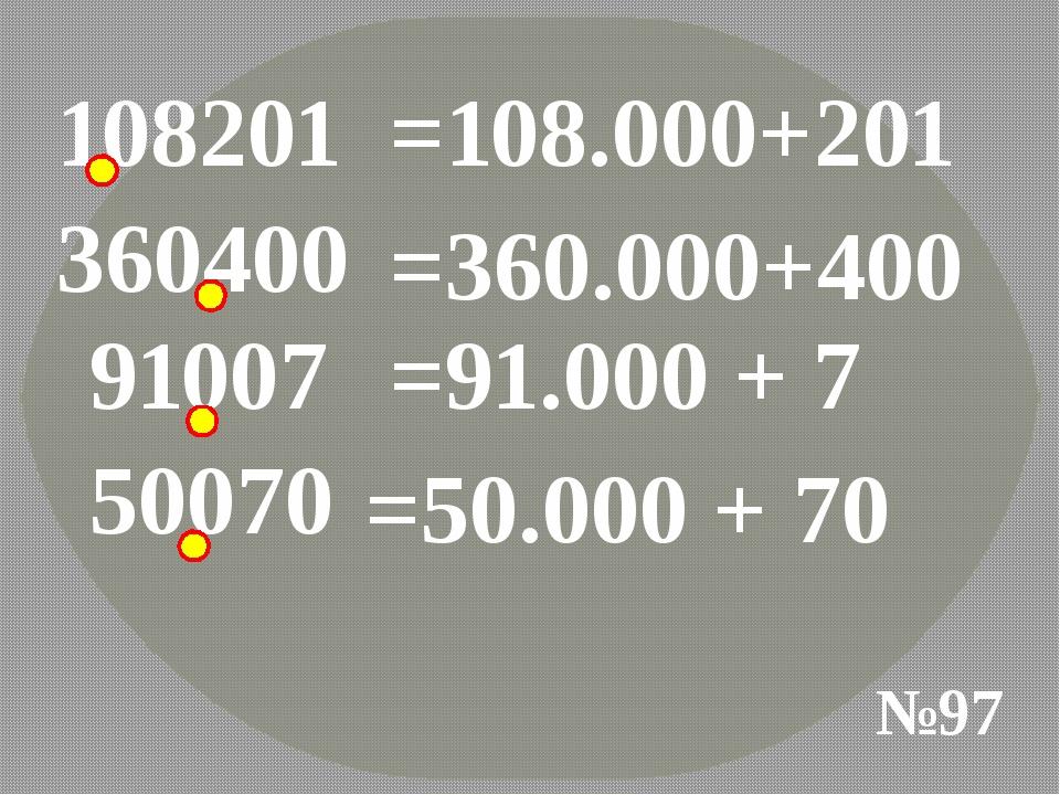 108201 №97 =108.000+201 360400 =360.000+400 91007 =91.000 + 7 50070 =50.000 +...