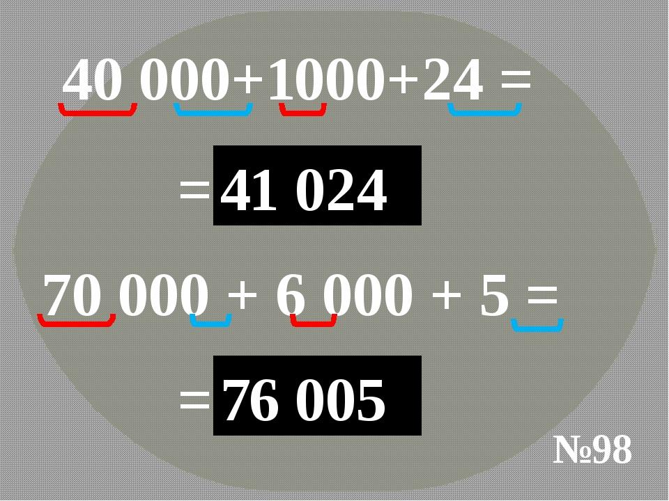 №98 40 000+1000+24 = =40 000 1 000 24 41 024 70 000 + 6 000 + 5 = =70 000 6 0...