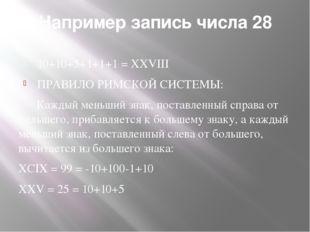 Например запись числа 28 10+10+5+1+1+1 = XXVIII ПРАВИЛО РИМСКОЙ СИСТЕМЫ: Кажд