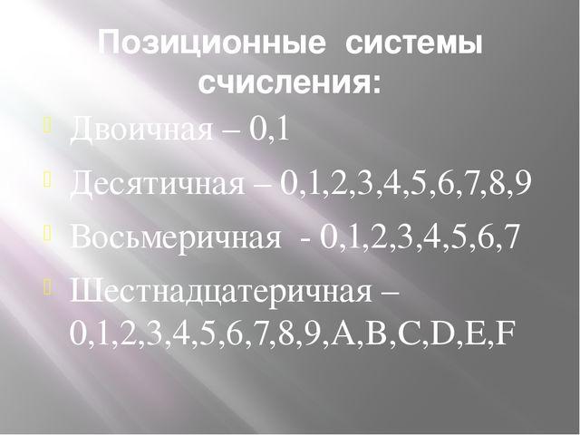 Позиционные системы счисления: Двоичная – 0,1 Десятичная – 0,1,2,3,4,5,6,7,8,...