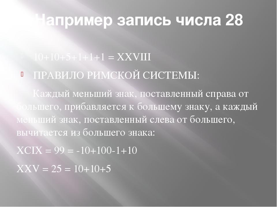 Например запись числа 28 10+10+5+1+1+1 = XXVIII ПРАВИЛО РИМСКОЙ СИСТЕМЫ: Кажд...