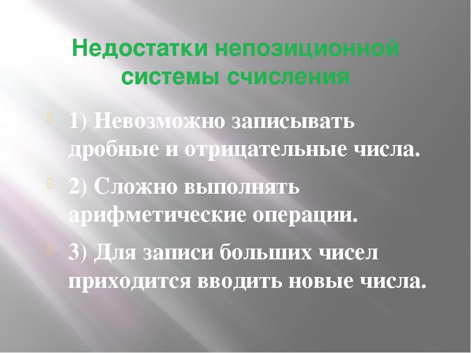 Недостатки непозиционной системы счисления 1) Невозможно записывать дробные и...