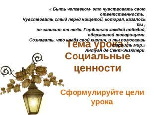 Тема урока : Социальные ценности Сформулируйте цели урока « Быть человеком- э