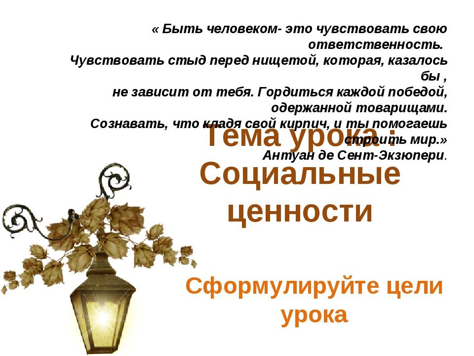 Тема урока : Социальные ценности Сформулируйте цели урока « Быть человеком- э...