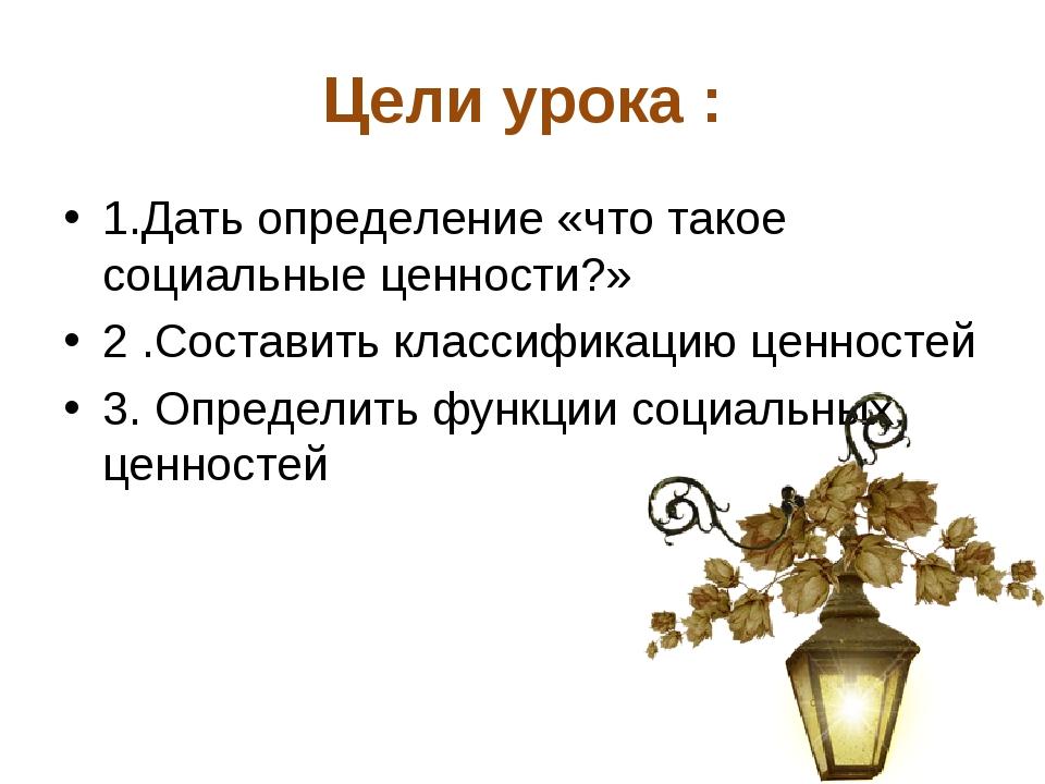 Цели урока : 1.Дать определение «что такое социальные ценности?» 2 .Составить...