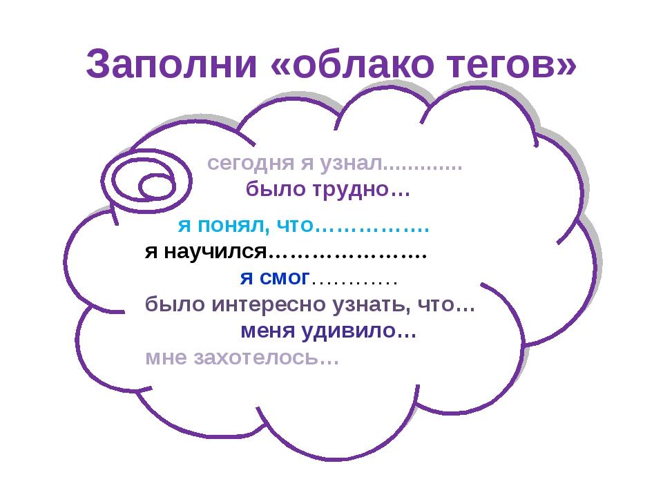 Заполни «облако тегов» сегодня я узнал............. было трудно… я понял, что...