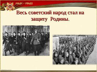 Весь советский народ стал на защиту Родины.