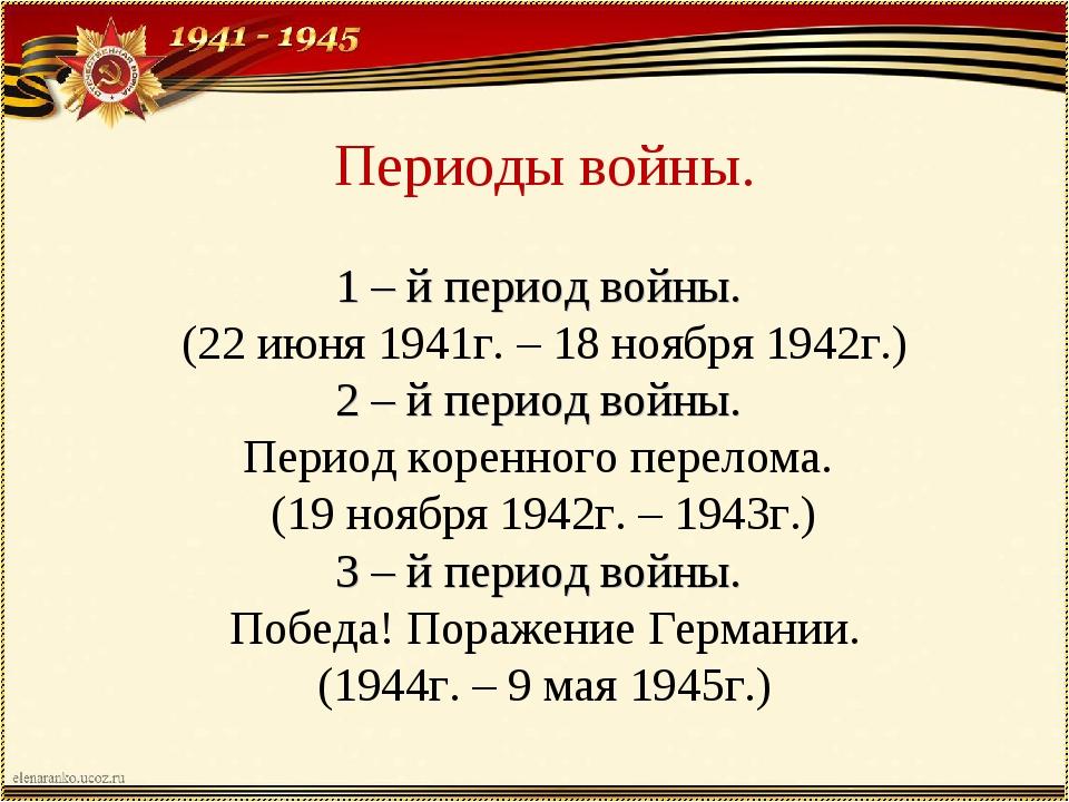 Периоды войны. 1 – й период войны. (22 июня 1941г. – 18 ноября 1942г.) 2 – й...