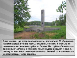 В тех местах, где когда-то стояли хаты, поставлено 26 обелисков, напоминающих