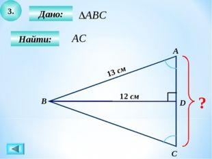 3. Дано: Найти: А B C D ? 12 см 13 см