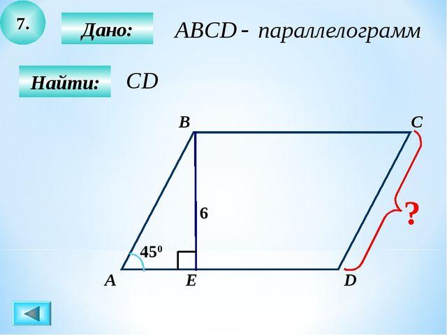 7. Найти: Дано: А B C D Е 450 6 ?