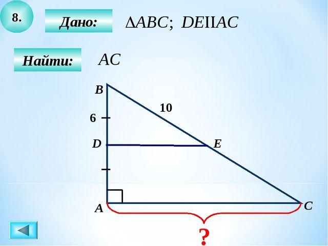 8. Найти: Дано: А B C D 10 6 Е ?