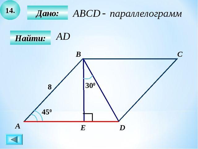 14. Дано: А B C D E 8 450 Найти: 300