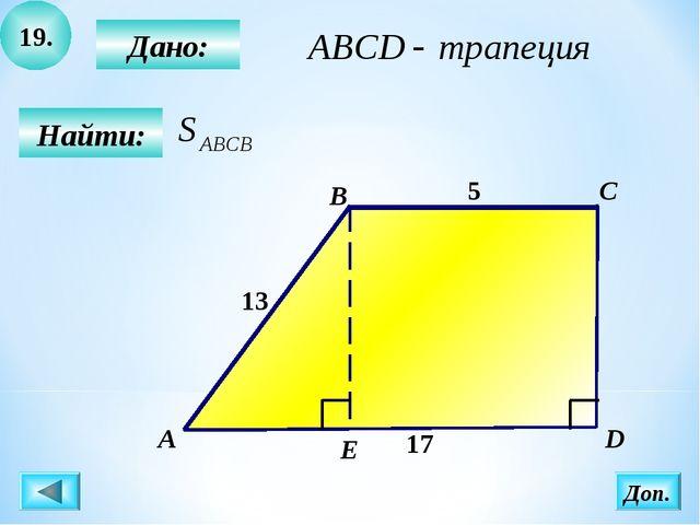 19. Найти: Дано: B C D 13 5 17 А Доп. Е