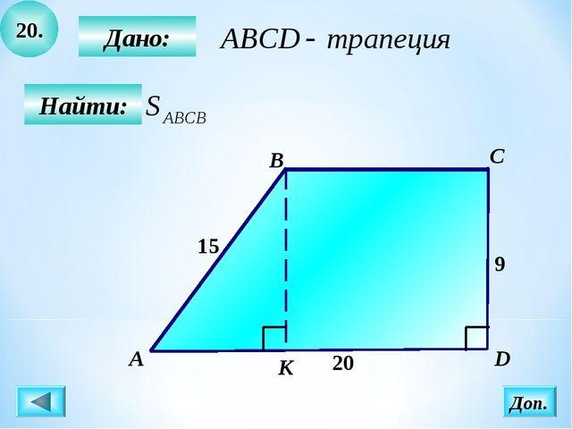 20. Найти: Дано: B C D 15 9 20 А К Доп.