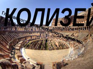 Главная достопримечательность Древнего Рима I в н.э. КОЛИЗЕЙ