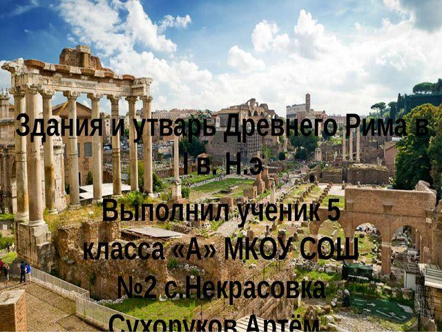 Здания и утварь Древнего Рима в I в. Н.э Выполнил ученик 5 класса «А» МКОУ СО...